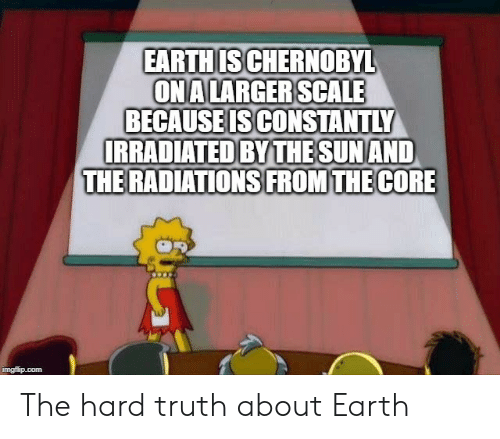 Funny, Earth, and The Core: EARTHIS CHERNOBYL  ONA LARGER SCALE  BECAUSEIS CONSTANTLY  IRRADIATED BYTHE SUN AND  THE RADIATIONS FROM THE CORE  imgflip.com The hard truth about Earth