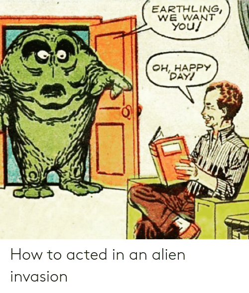 Alien, Happy, and How To: EARTHLING,  WE WANT  You!  OH, HAPPY  DAY! How to acted in an alien invasion