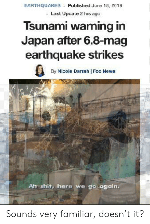 News, Shit, and Earthquake: EARTHQUAKES Published Juna 10, 2019  Last Update 2 hrs ago  Tsunami warning in  Japan after 6.8-mag  earthquake strikes  By Nicole Darrah | Fox News  Ah shit, here we go again. Sounds very familiar, doesn't it?