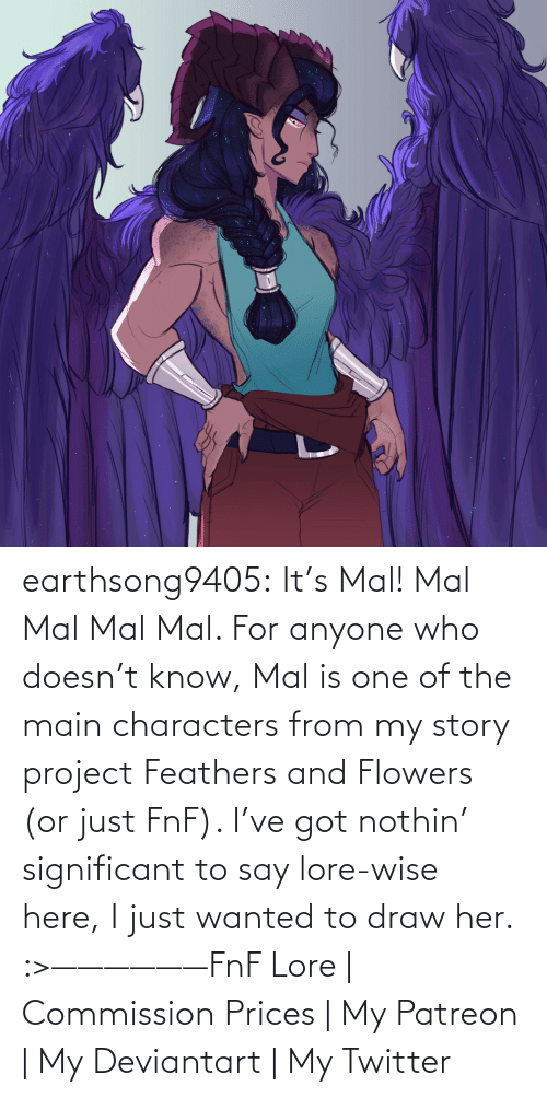 Soon...: earthsong9405:  It's Mal! Mal Mal Mal Mal. For anyone who doesn't know, Mal is one of the main characters from my story project Feathers and Flowers (or just FnF). I've got nothin' significant to say lore-wise here, I just wanted to draw her. :>——————FnF Lore | Commission Prices | My Patreon | My Deviantart | My Twitter