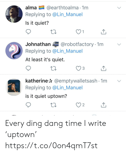 dang: @earthtoalma 1m  Replying to @Lin_Manuel  alma  Is it quiet?  @robotfactory 1m  Johnathan  Replying to @Lin_Manuel  At least it's quiet.  katherine @emptywalletsash 1m  Replying to @Lin_Manuel  is it quiet uptown?  2 Every ding dang time I write 'uptown' https://t.co/0on4qmT7st