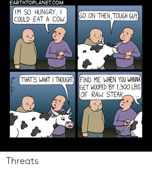 cow: EARTHTOPLANET.COM  IM SO HUNGRY, I  COULD EAT A COW.  GO ON THEN,TOUGH GUY  THAT'S WHAT I THOUGHT FIND ME WHEN YOU WANNA  GET WOOPED BY 1,300 LBS  OF RAW STEAK, Threats