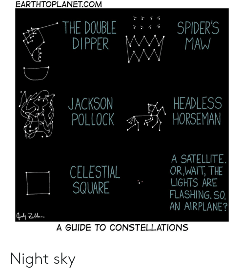 Airplane: EARTHTOPLANET.COM  SPIDER'S  MAW  THE DOUBLE  DIPPER M  WW  HEADLESS  HORSEMAN  JACKSON  POLLOCK  SATELLITE  OR,WAIT, THE  LIGHTS ARE  FLASHING. SO,  AN AIRPLANE?  CELESTIAL  SQUARE  442a  A GUIDE TO CONSTELLATIONS Night sky
