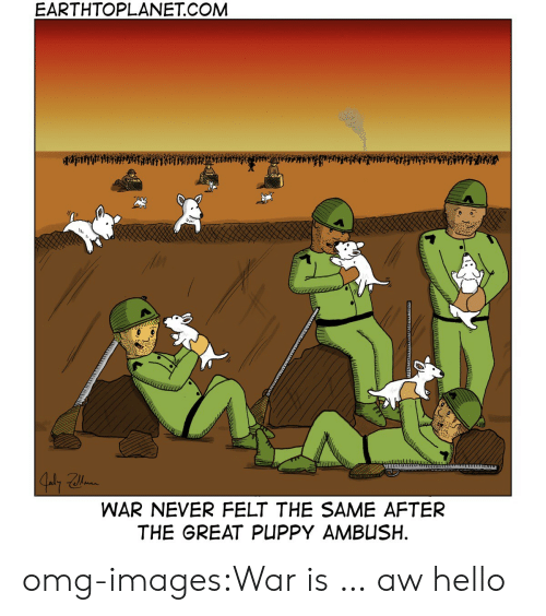Hello, Omg, and Tumblr: EARTHTOPLANET.COMM  WAR NEVER FELT THE SAME AFTER  THE GREAT PUPPY AMBUSH omg-images:War is … aw hello