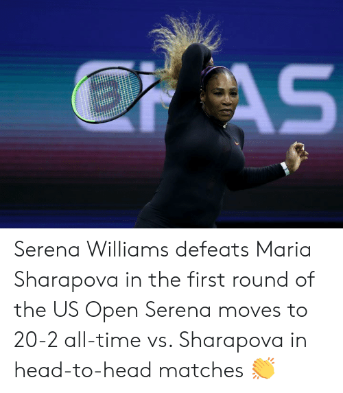 Head, Serena Williams, and Time: EAS Serena Williams defeats Maria Sharapova in the first round of the US Open  Serena moves to 20-2 all-time vs. Sharapova in head-to-head matches 👏