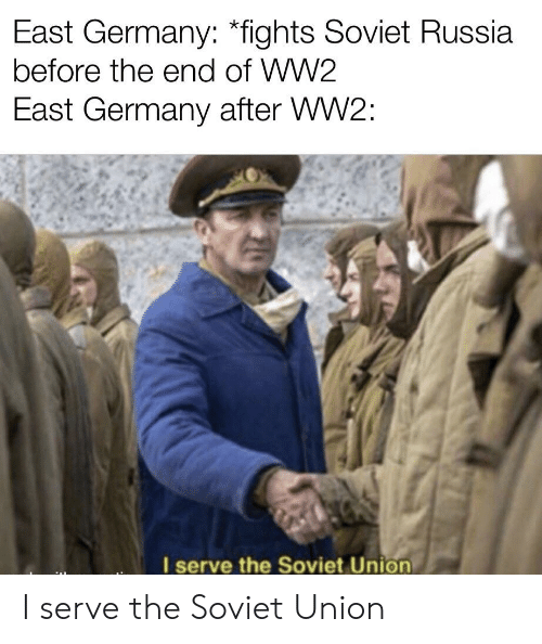 Germany, History, and Russia: East Germany: *fights Soviet Russia  before the end of WW2  East Germany after WW2:  I serve the Soviet Union I serve the Soviet Union