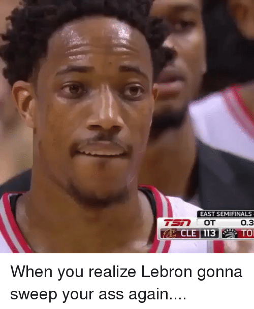 Ass, Nba, and Lebron: EAST SEMIFINALS  0.3  TO When you realize Lebron gonna sweep your ass again....