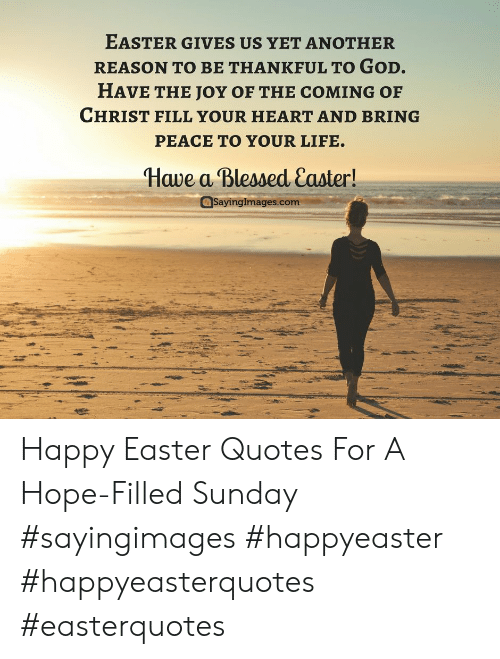 Happy Easter Quotes: EASTER GIVES US YET ANOTHER  REASON TO BE THANKFUL TO GoD.  HAVE THE JOY OF THE COMING OF  CHRIST FILL YOUR HEART AND BRING  PEACE TO YOUR LIFE.  Have a Blessed Caster!  SayingImages.com Happy Easter Quotes For A Hope-Filled Sunday #sayingimages #happyeaster #happyeasterquotes #easterquotes