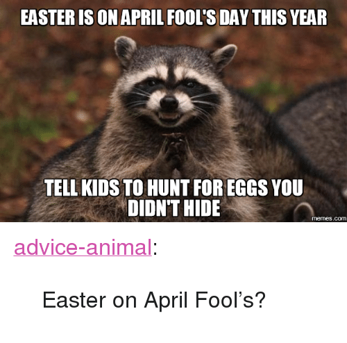 "Advice, Easter, and Memes: EASTER [S ON APRIL FOOL'S DAY THIS YEAR  TELL KIDS TO HUNT FOR EGGS YOU  DIDN'T HIDE  memes.comm <p><a href=""http://advice-animal.tumblr.com/post/170550289169/easter-on-april-fools"" class=""tumblr_blog"">advice-animal</a>:</p>  <blockquote><p>Easter on April Fool's?</p></blockquote>"