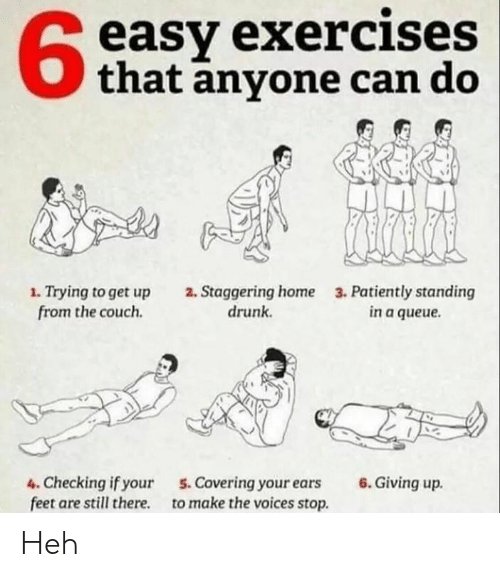 Drunk, Memes, and Couch: easy exercises  that anyone can do  1. Trying to get up  from the couch.  2. Staggering home  drunk  3. Patiently standing  in a queue.  4. Checking if your  feet are still there  6. Giving up.  5.Covering your ears  to make the voices stop Heh