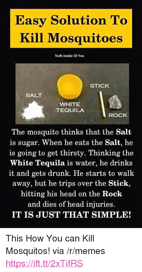 "mosquitos: Easy Solution To  Kill Mosquitoes  Truth Inside Of You  STICK  SALT  WHITE  TEQUILA  ROCK  The mosquito thinks that the Salt  is sugar. When he eats the Salt, he  is going to get thirsty. Thinking the  White Tequila is water, he drinks  it and gets drunk. He starts to walk  away, but he trips over the Stick,  hitting his head on the Rock  and dies of head injuries.  IT IS JUST THAT SIMPLE! <p>This How You can Kill Mosquitos! via /r/memes <a href=""https://ift.tt/2xTifRS"">https://ift.tt/2xTifRS</a></p>"