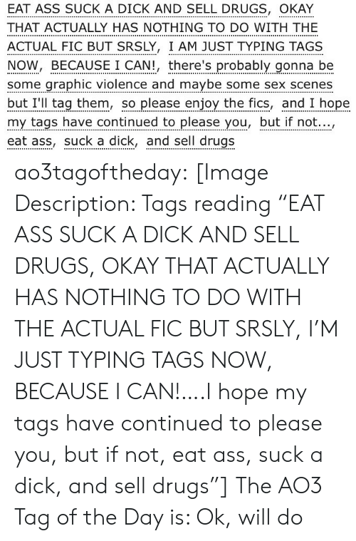"""to-do-with: EAT ASS SUCK A DICK AND SELL DRUGS, OKAY  THAT ACTUALLY HAS NOTHING TO DO WITH THE  ACTUAL FIC BUT SRSLY, I AM JUST TYPING TAGS  NOW, BECAUSE I CAN!, there's probably gonna be  some graphic violence and maybe some sex scenes  but I'll tag them, so please enjoy the fics, and I hope  my tags have continued to please you, but if not...,  eat ass, suck a dick, and sell drugs ao3tagoftheday:  [Image Description: Tags reading """"EAT ASS SUCK A DICK AND SELL DRUGS, OKAY THAT ACTUALLY HAS NOTHING TO DO WITH THE ACTUAL FIC BUT SRSLY, I'M JUST TYPING TAGS NOW, BECAUSE I CAN!….I hope my tags have continued to please you, but if not, eat ass, suck a dick, and sell drugs""""]  The AO3 Tag of the Day is: Ok, will do"""