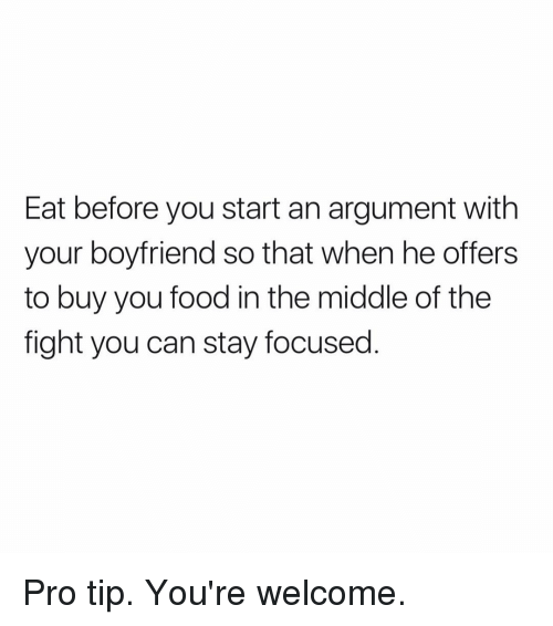 Food, The Middle, and Girl Memes: Eat before you start an argument with  your boyfriend so that when he offers  to buy you food in the middle of the  fight you can stay focused. Pro tip. You're welcome.