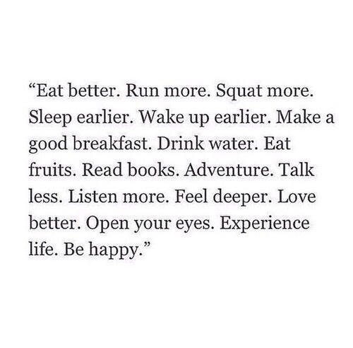 """Books, Life, and Love: """"Eat better. Run more. Squat more.  Sleep earlier. Wake up earlier. Make a  good breakfast. Drink water. Eat  fruits. Read books. Adventure. Talk  less. Listen more. Feel deeper. Love  better. Open your eyes. Experience  life. Be happy."""""""