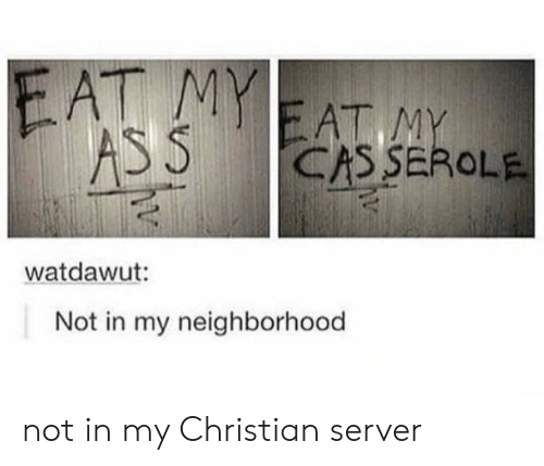 Server, Cas, and Eat: EAT M  EAT M  CAS SEROLE  watdawut:  Not in my neighborhood not in my Christian server