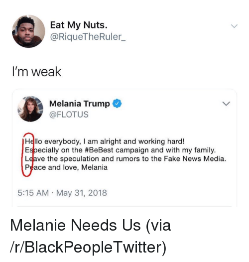 Blackpeopletwitter, Fake, and Family: Eat My Nuts.  @RiqueTheRuler  I'm weak  Melania Trump  @FLOTUS  Hello everybody, I am alright and working hard!  Especially on the #BeBest campaign and with my family.  Leave the speculation and rumors to the Fake News Media  Peace and love, Melania  5:15 AM May 31, 2018 <p>Melanie Needs Us (via /r/BlackPeopleTwitter)</p>