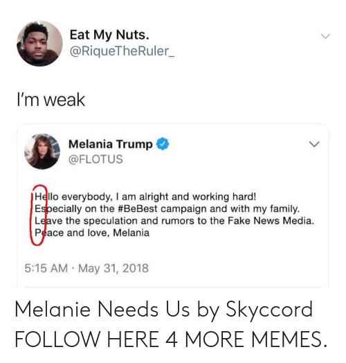 Dank, Fake, and Family: Eat My Nuts.  @RiqueTheRuler_  I'm weak  Melania Trump  @FLOTUS  Hello everybody, I am alright and working hard!  Especially on the #BeBest campaign and with my family.  Leave the speculation and rumors to the Fake News Media.  Peace and love, Melania  5:15 AM May 31, 2018 Melanie Needs Us by Skyccord FOLLOW HERE 4 MORE MEMES.