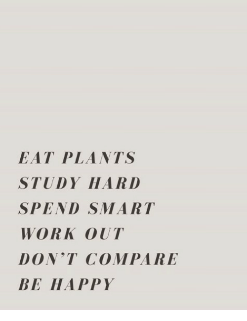 Work, Happy, and Be Happy: EAT PLANTS  STUDY HARD  SPEND SMART  WORK OUT  DON'T COMPARE  BE HAPPY