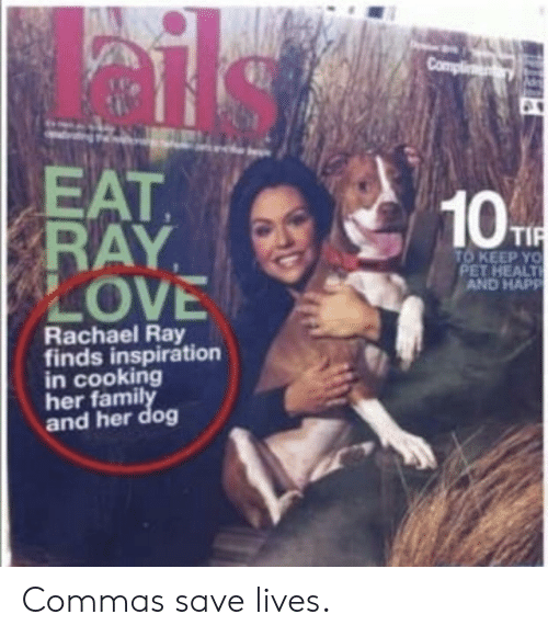 Love, Yo, and Rachael Ray: EAT  RAY,  LOVE  10  TO KEEP YO  PET HEALT  AND HAPP  Rachael Ray  finds inspiration  in cooking  her famil  and her dog Commas save lives.