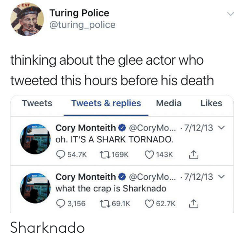 Police, Shark, and Death: EAT  Turing Police  @turing_police  thinking about the glee actor who  tweeted this hours before his death  Likes  Tweets & replies  Media  Tweets  Cory Monteith @CoryMo... 7/12/13  MIAN-t  oh. IT'S A SHARK TORNADO.  54.7K 169K  143K  Cory Monteith @CoryMo... 7/12/13  what the crap is Sharknado  EAN-b  3,156  169.1K  62.7K Sharknado