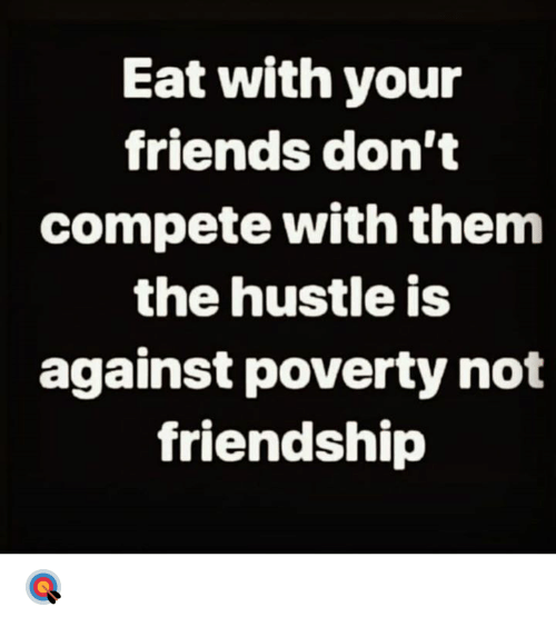 Friends, Friendship, and Hood: Eat with your  friends don't  compete with them  the hustle is  against poverty not  friendship 🎯