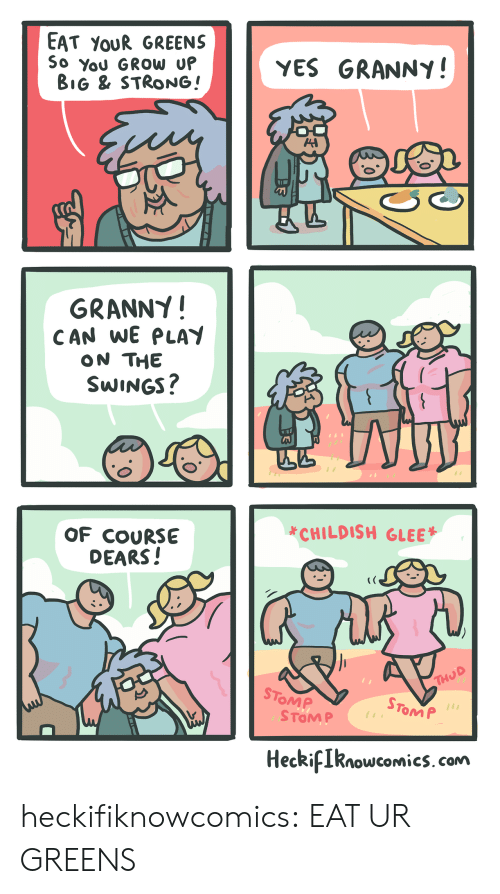 dears: EAT YoUR GREENS  So You GROW U  YES GRANNY!  BiG & STRONG!  GRANNY!  CAN WE PLAY  ON THE  SWINGS  *CHILDISH GLEE  OF COURSE  DEARS!  STo  OMP  STOM P  1  ToM P  HeckiIknowcomics. com heckifiknowcomics:  EAT UR GREENS