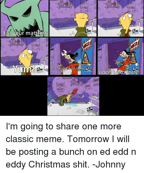Ed, Edd n Eddy: Eat your mattress  CN  CN I'm going to share one more classic meme. Tomorrow I will be posting a bunch on ed edd n eddy Christmas shit.  -Johnny
