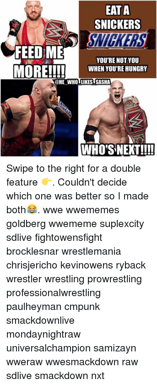 ryback: EATA  SNICKERS  FEED ME  YOU'RE NOT YOU  MORE!!!!  WHEN YOU'RE HUNGRY  @HE WHO ILIKEST SASHA  WHO'S NEXT! Swipe to the right for a double feature 👉. Couldn't decide which one was better so I made both😂. wwe wwememes goldberg wwememe suplexcity sdlive fightowensfight brocklesnar wrestlemania chrisjericho kevinowens ryback wrestler wrestling prowrestling professionalwrestling paulheyman cmpunk smackdownlive mondaynightraw universalchampion samizayn wweraw wwesmackdown raw sdlive smackdown nxt