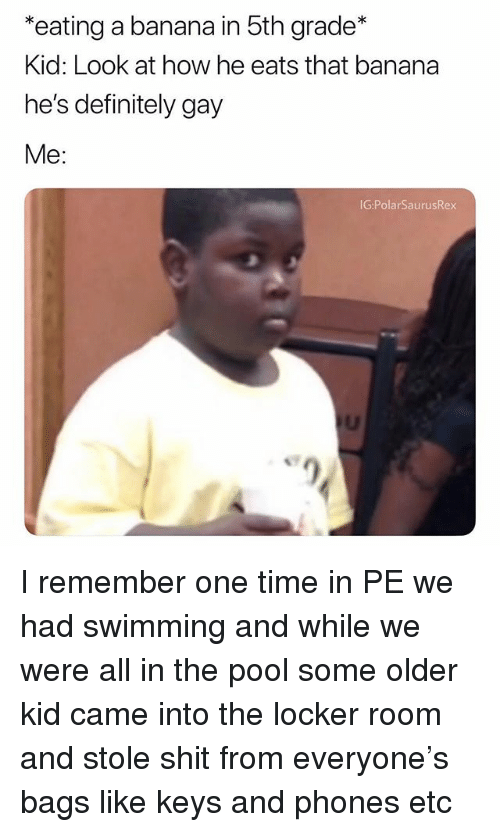 Definitely, Memes, and Shit: *eating a banana in 5th grade*  Kid: Look at how he eats that banana  he's definitely gay  Me:  G:PolarSaurusRex I remember one time in PE we had swimming and while we were all in the pool some older kid came into the locker room and stole shit from everyone's bags like keys and phones etc