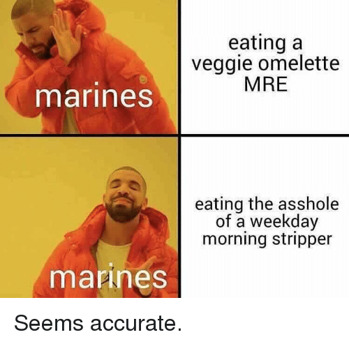 Memes, Marines, and Asshole: eating a  veggie omelette  MRE  marines  eating the asshole  of a weekday  morning stripper  mannes Seems accurate.