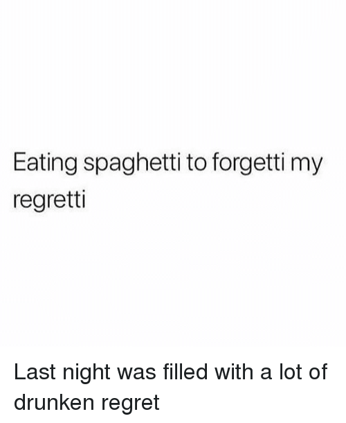 Memes, Regret, and Spaghetti: Eating spaghetti to forgetti my  regretti Last night was filled with a lot of drunken regret