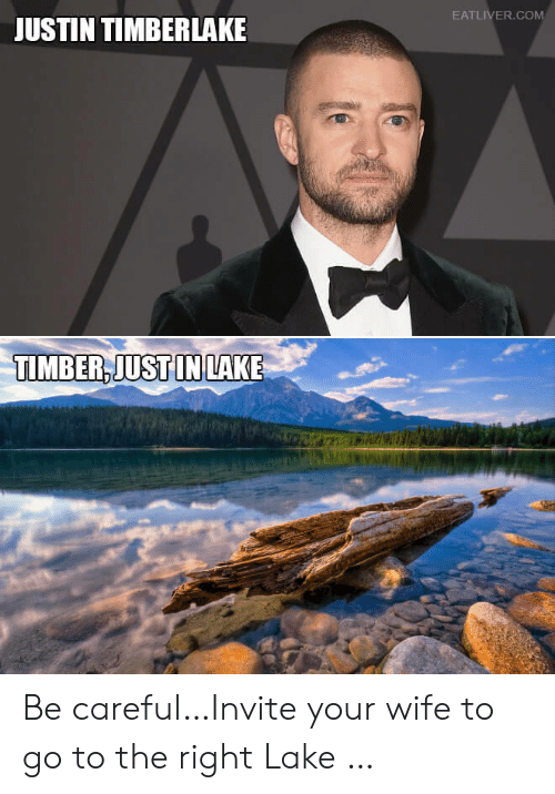 Justin TImberlake, Wife, and Be Careful: EATLIVER.COM  JUSTIN TIMBERLAKE  TIMBER,JUST IN LAKE Be careful…Invite your wife to go to the right Lake …