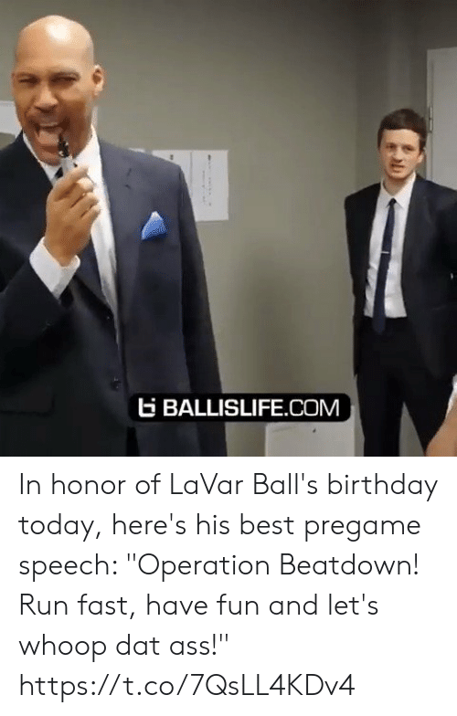 "In Honor Of: EBALLISLIFE.COM In honor of LaVar Ball's birthday today, here's his best pregame speech: ""Operation Beatdown! Run fast, have fun and let's whoop dat ass!"" https://t.co/7QsLL4KDv4"