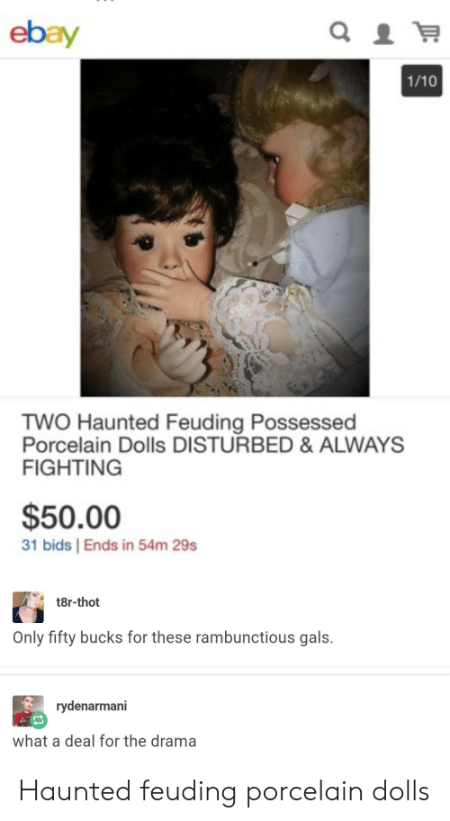 eBay, Thot, and Drama: ebay  1/10  TWO Haunted Feuding Possessed  Porcelain Dolls DISTURBED & ALWAYS  FIGHTING  $50.00  31 bids | Ends in 54m 29s  t8r-thot  Only fifty bucks for these rambunctious gals.  rydenarmani  what a deal for the drama Haunted feuding porcelain dolls