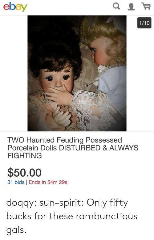 gals: ebay  1/10  TWO Haunted Feuding Possessed  Porcelain Dolls DISTURBED & ALWAYS  FIGHTING  $50.00  31 bids Ends in 54m 29s doqqy:  sun–spirit: Only fifty bucks for these rambunctious gals.