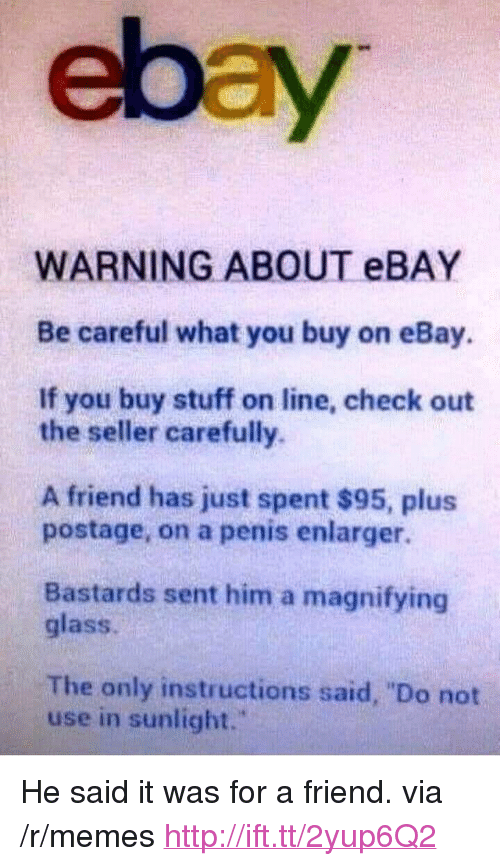 """eBay, Memes, and Http: ebay  WARNING ABOUT eBAY  Be careful what you buy on eBay.  If you buy stuff on line, check out  the seller carefully.  A friend has just spent $95, plus  postage, on a penis enlarger.  Bastards sent him a magnifying  glass.  The only instructions said, """"Do not  use in sunlight."""" <p>He said it was for a friend. via /r/memes <a href=""""http://ift.tt/2yup6Q2"""">http://ift.tt/2yup6Q2</a></p>"""