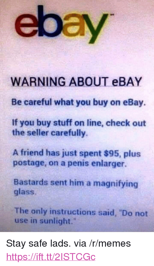 "eBay, Memes, and Penis: ebay  WARNING ABOUT eBAY  Be careful what you buy on eBay.  If you buy stuff on line, check out  the seller carefully.  A friend has just spent $95, plus  postage, on a penis enlarger.  Bastards sent him a magnifying  glass.  The only instructions said, ""Do not  use in sunlight."" <p>Stay safe lads. via /r/memes <a href=""https://ift.tt/2ISTCGc"">https://ift.tt/2ISTCGc</a></p>"