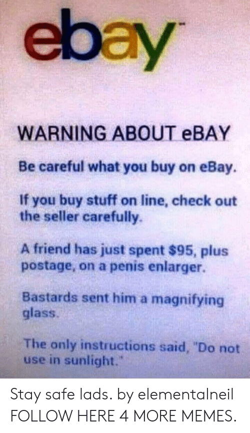 "Dank, eBay, and Memes: ebay  WARNING ABOUT EBAY  Be careful what you buy on eBay.  If you buy stuff on line, check out  the seller carefully.  A friend has just spent $95, plus  postage, on a penis enlarger.  Bastards sent him a magnifying  glass.  The only instructions said, ""Do not  use in sunlight. Stay safe lads. by elementalneil FOLLOW HERE 4 MORE MEMES."