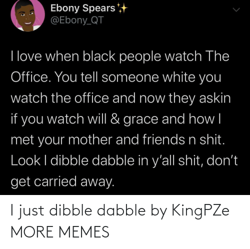 Your Mother: Ebony Spears  @Ebony_QT  I love when black people watch The  Office. You tell someone white you  watch the office and now they askin  if you  grace and how|  watch will &  met your mother and friends n shit.  Look I dibble dabble in y'all shit, don't  get carried away. I just dibble dabble by KingPZe MORE MEMES