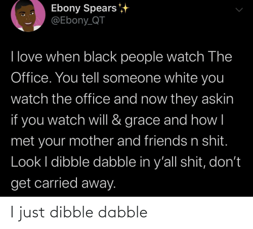 Your Mother: Ebony Spears  @Ebony_QT  I love when black people watch The  Office. You tell someone white you  watch the office and now they askin  if you  grace and how|  watch will &  met your mother and friends n shit.  Look I dibble dabble in y'all shit, don't  get carried away. I just dibble dabble