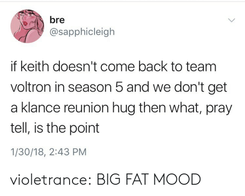 Mood, Target, and Tumblr: ebre  @sapphicleigh  if keith doesn't come back to team  voltron in season 5 and we don't get  a klance reunion hug then what, pray  tell, is the point  1/30/18, 2:43 PM violetrance:  BIG FAT MOOD
