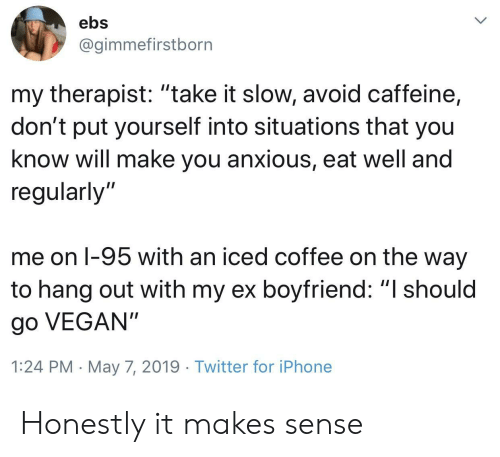 "Iphone, Twitter, and Vegan: ebs  @gimmefirstborn  my therapist: ""take it slow, avoid caffeine,  don't put yourself into situations that you  know will make you anxious, eat well and  regularly'""  me on l-95 with an iced coffee on the way  to hang out with my ex boyfriend: ""I should  go VEGAN""  1:24 PM May 7, 2019 Twitter for iPhone Honestly it makes sense"