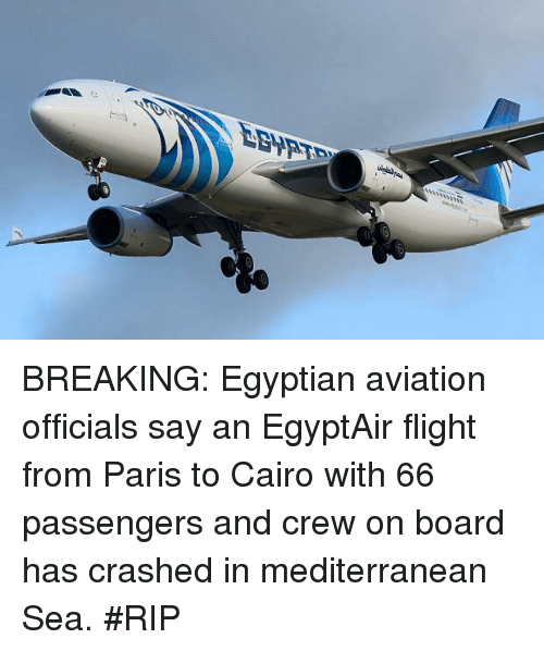 Break, Flight, and Paris: EBypT BREAKING: Egyptian aviation officials say an EgyptAir flight from Paris to Cairo with 66 passengers and crew on board has crashed in mediterranean Sea.  #RIP