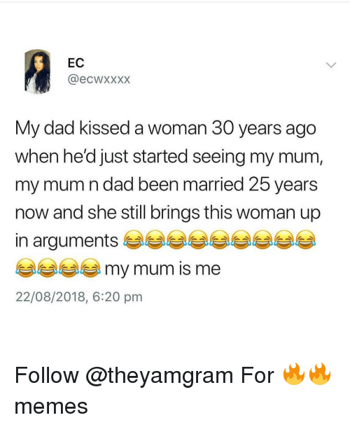 Dad, Memes, and 25 Years: EC  @ecwxxxx  My dad kissed a woman 30 years ago  when he'd just started seeing my mum,  my mum n dad been married 25 years  now and she still brings this woman up  in arguments  my mum is me  22/08/2018, 6:20 pm Follow @theyamgram For 🔥🔥 memes