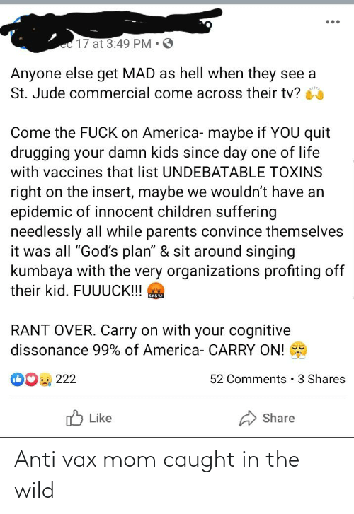 "Organizations: ec17 at 3:49 PM • 3  Anyone else get MAD as hell when they see a  St. Jude commercial come across their tv?  Come the FUCK on America- maybe if YOU quit  drugging your damn kids since day one of life  with vaccines that list UNDEBATABLE TOXINS  right on the insert, maybe we wouldn't have an  epidemic of innocent children suffering  needlessly all while parents convince themselves  it was all ""God's plan"" & sit around singing  kumbaya with the very organizations profiting off  their kid. FUUUCK!!!  SEAXI  RANT OVER. Carry on with your cognitive  dissonance 99% of America- CARRY ON!  O0 222  52 Comments 3 Shares  לן Like  Share Anti vax mom caught in the wild"