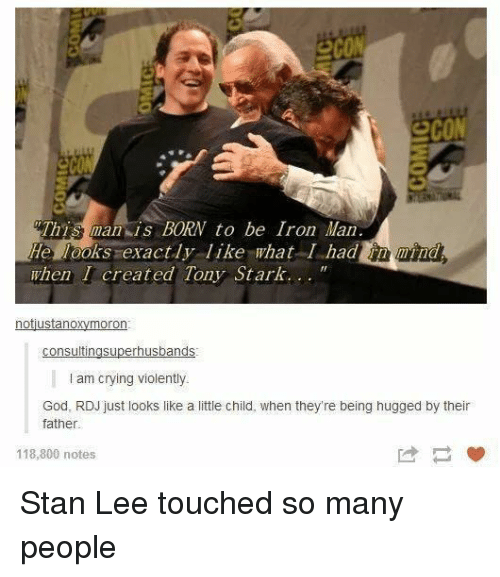 Crying, God, and Iron Man: eco  2cON  This man is BORN to be Iron Man  He looks exactly like what I hadnd  when I created Tony Stark...  notustanoxymoron  I am crying violently  God, RDJ just looks like a little child, when they're being hugged by their  father  118,800 notes Stan Lee touched so many people