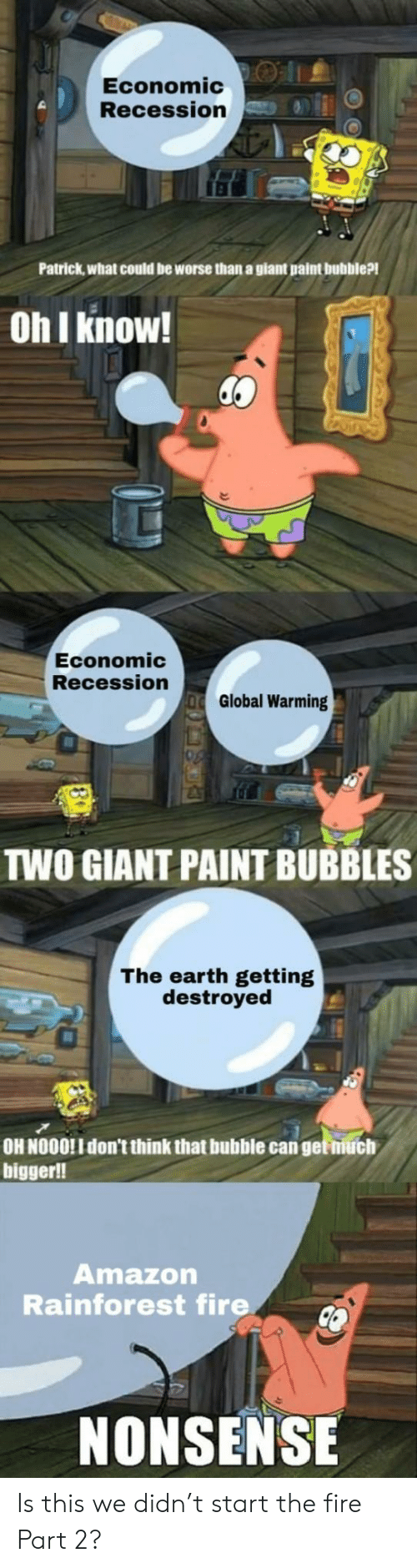 Amazon, Fire, and Global Warming: Economic:O |1.  Recession  Patrick,what could be worse than a giant paint bubble?!  Oh I know!  Economic  Recession  Global Warming  TWO GIANT PAINT BUBBLES  The earth getting  destroyed  OH NOOO!I don't think that bubble can get niuch  bigger!!  Amazon  Rainforest fire  NONSENSE Is this we didn't start the fire Part 2?