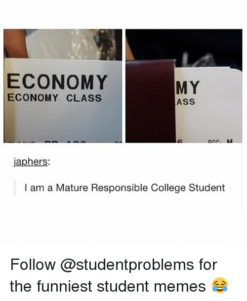 Ass, College, and Memes: ECONOMY  MY  ECONOMY CLASS  ASS  japhers:  I am a Mature Responsible College Student Follow @studentproblems for the funniest student memes 😂