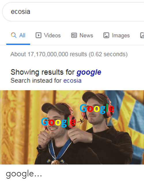Google, News, and Videos: ecosia  Q All  Videos  News  Images  About 17,170,000,000 results (0.62 seconds)  Showing results for google  Search instead for ecosia google...