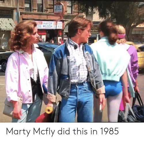 Marty McFly, Ect, and Mayor: ect MAYOR  DIE WILSON  S  OUSTR  KEEP Marty Mcfly did this in 1985